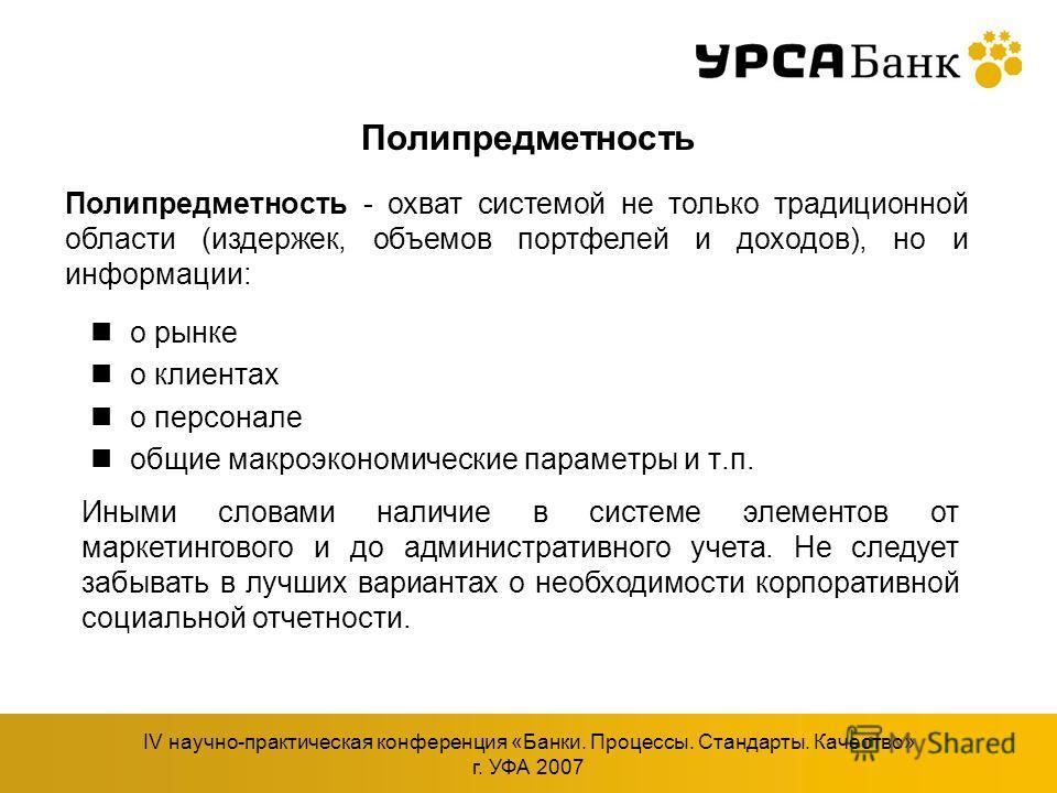 IV научно-практическая конференция «Банки. Процессы. Стандарты. Качество» г. УФА 2007 Полипредметность о рынке о клиентах о персонале общие макроэкономические параметры и т.п. Полипредметность - охват системой не только традиционной области (издержек
