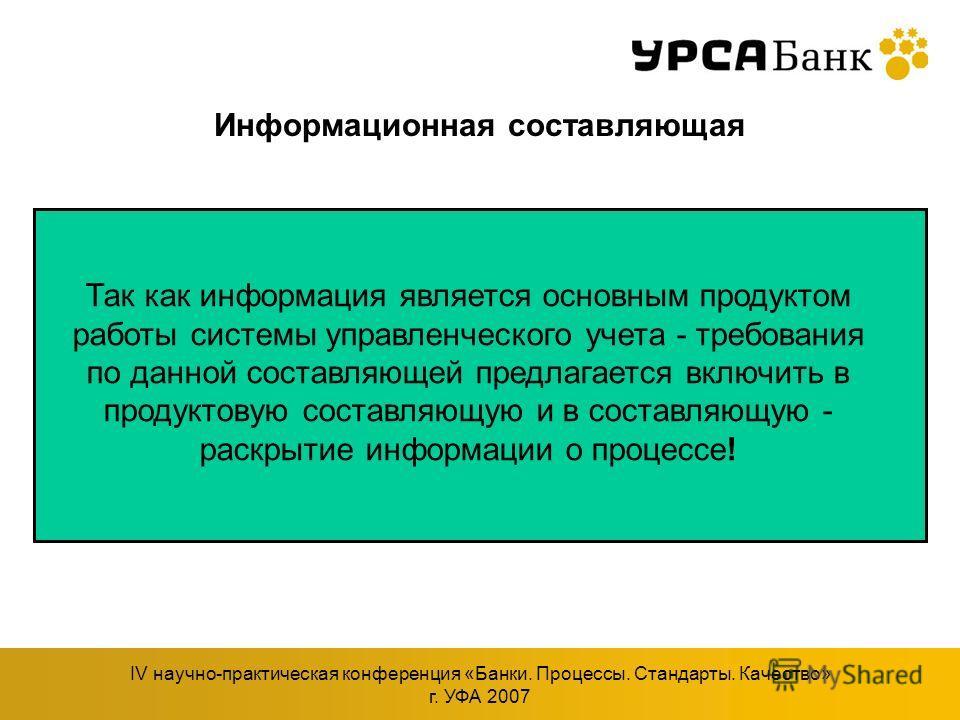 IV научно-практическая конференция «Банки. Процессы. Стандарты. Качество» г. УФА 2007 Информационная составляющая Так как информация является основным продуктом работы системы управленческого учета - требования по данной составляющей предлагается вкл