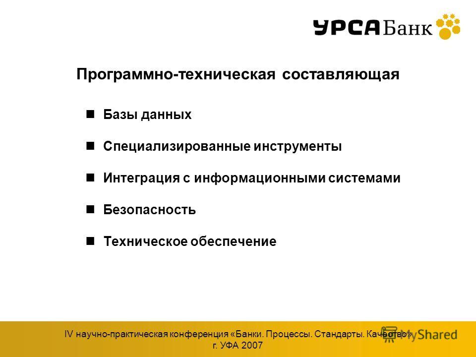 IV научно-практическая конференция «Банки. Процессы. Стандарты. Качество» г. УФА 2007 Программно-техническая составляющая Базы данных Специализированные инструменты Интеграция с информационными системами Безопасность Техническое обеспечение