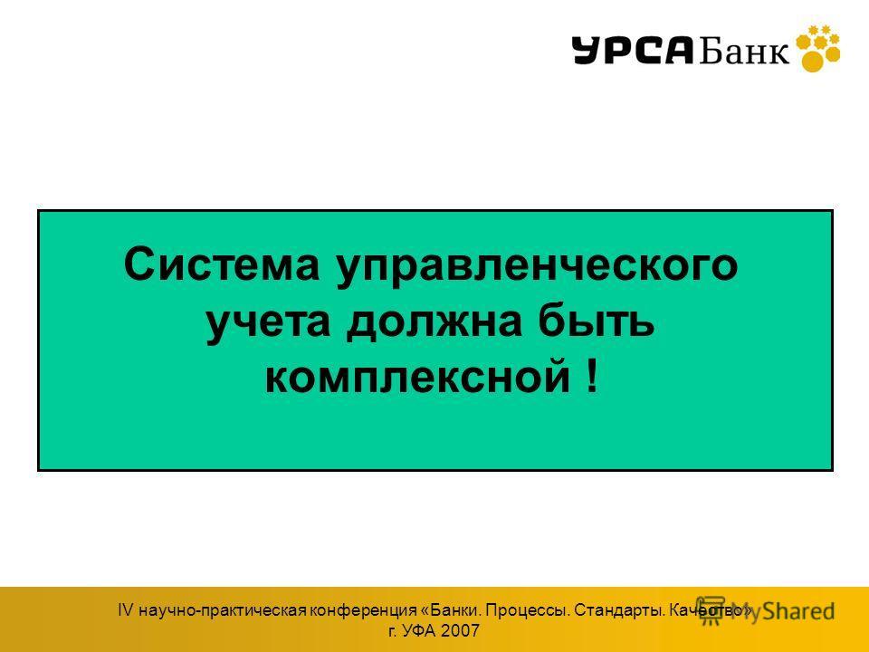 IV научно-практическая конференция «Банки. Процессы. Стандарты. Качество» г. УФА 2007 Система управленческого учета должна быть комплексной !