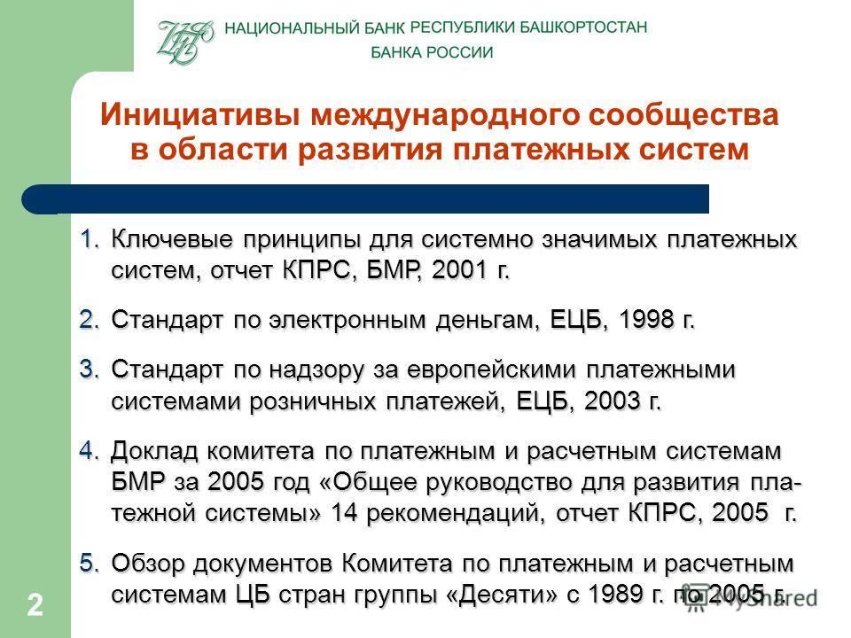 2 Инициативы международного сообщества в области развития платежных систем 1.Ключевые принципы для системно значимых платежных систем, отчет КПРС, БМР, 2001 г. 2.Стандарт по электронным деньгам, ЕЦБ, 1998 г. 3.Стандарт по надзору за европейскими плат