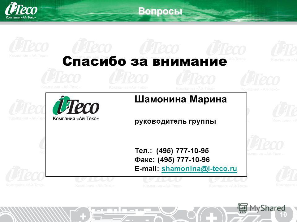 10Вопросы Спасибо за внимание Шамонина Марина руководитель группы Тел.: (495) 777-10-95 Факс: (495) 777-10-96 E-mail: shamonina@i-teco.rushamonina@i-teco.ru