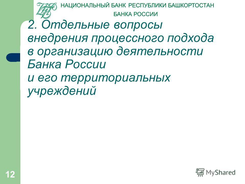 12 2. Отдельные вопросы внедрения процессного подхода в организацию деятельности Банка России и его территориальных учреждений