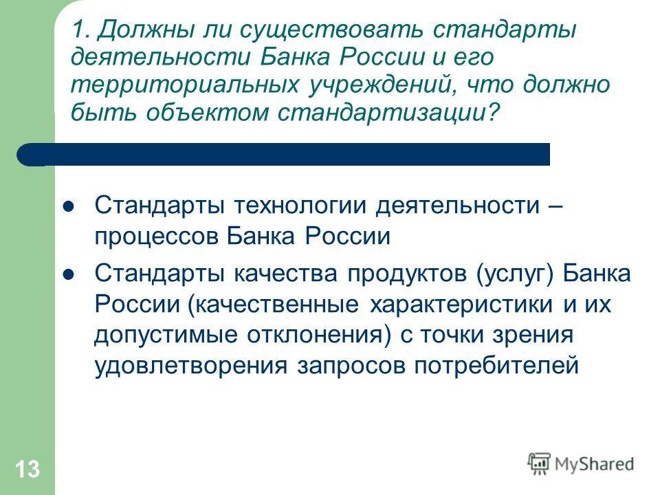 13 Стандарты технологии деятельности – процессов Банка России Стандарты качества продуктов (услуг) Банка России (качественные характеристики и их допустимые отклонения) с точки зрения удовлетворения запросов потребителей 1. Должны ли существовать ста
