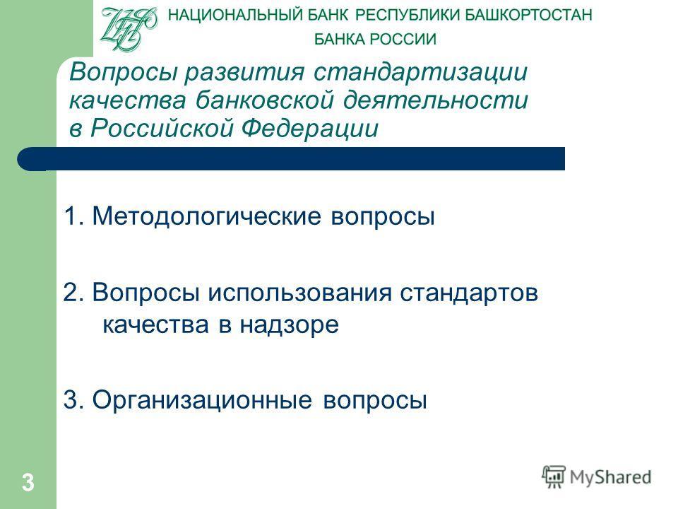 3 Вопросы развития стандартизации качества банковской деятельности в Российской Федерации 1. Методологические вопросы 2. Вопросы использования стандартов качества в надзоре 3. Организационные вопросы