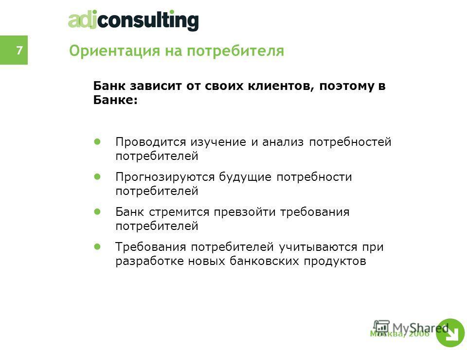 7 Москва, 2006 Ориентация на потребителя Банк зависит от своих клиентов, поэтому в Банке: Проводится изучение и анализ потребностей потребителей Прогнозируются будущие потребности потребителей Банк стремится превзойти требования потребителей Требован