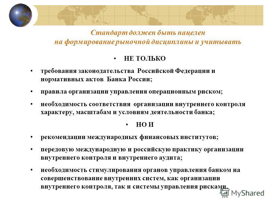 Стандарт должен быть нацелен на формирование рыночной дисциплины и учитывать НЕ ТОЛЬКО требования законодательства Российской Федерации и нормативных актов Банка России; правила организации управления операционным риском; необходимость соответствия о