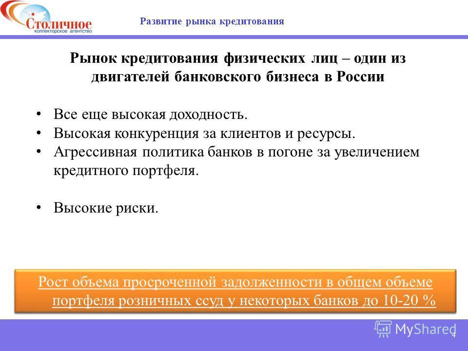 4 Рынок кредитования физических лиц – один из двигателей банковского бизнеса в России Все еще высокая доходность. Высокая конкуренция за клиентов и ресурсы. Агрессивная политика банков в погоне за увеличением кредитного портфеля. Высокие риски. Разви