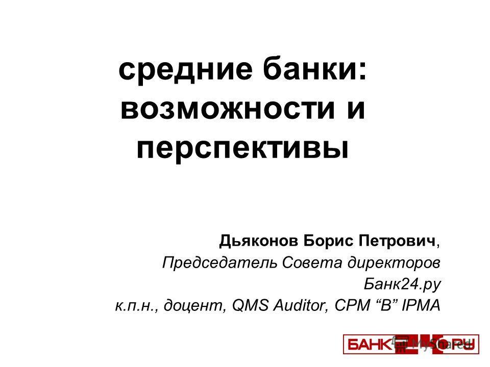средние банки: возможности и перспективы Дьяконов Борис Петрович, Председатель Совета директоров Банк24.ру к.п.н., доцент, QMS Auditor, CPM B IPMA