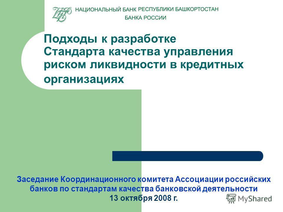 Подходы к разработке Стандарта качества управления риском ликвидности в кредитных организациях Заседание Координационного комитета Ассоциации российских банков по стандартам качества банковской деятельности 13 октября 2008 г.