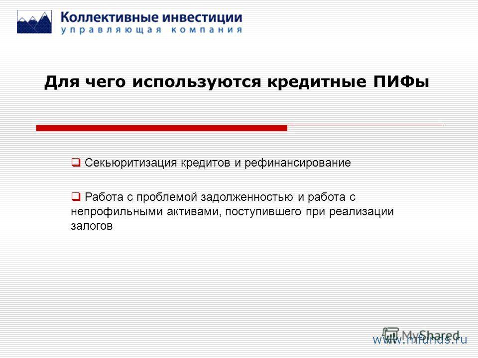 Для чего используются кредитные ПИФы www.mfunds.ru Секьюритизация кредитов и рефинансирование Работа с проблемой задолженностью и работа с непрофильными активами, поступившего при реализации залогов
