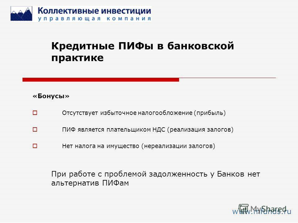Кредитные ПИФы в банковской практике www.mfunds.ru «Бонусы» Отсутствует избыточное налогообложение (прибыль) ПИФ является плательщиком НДС (реализация залогов) Нет налога на имущество (нереализации залогов) При работе с проблемой задолженность у Банк