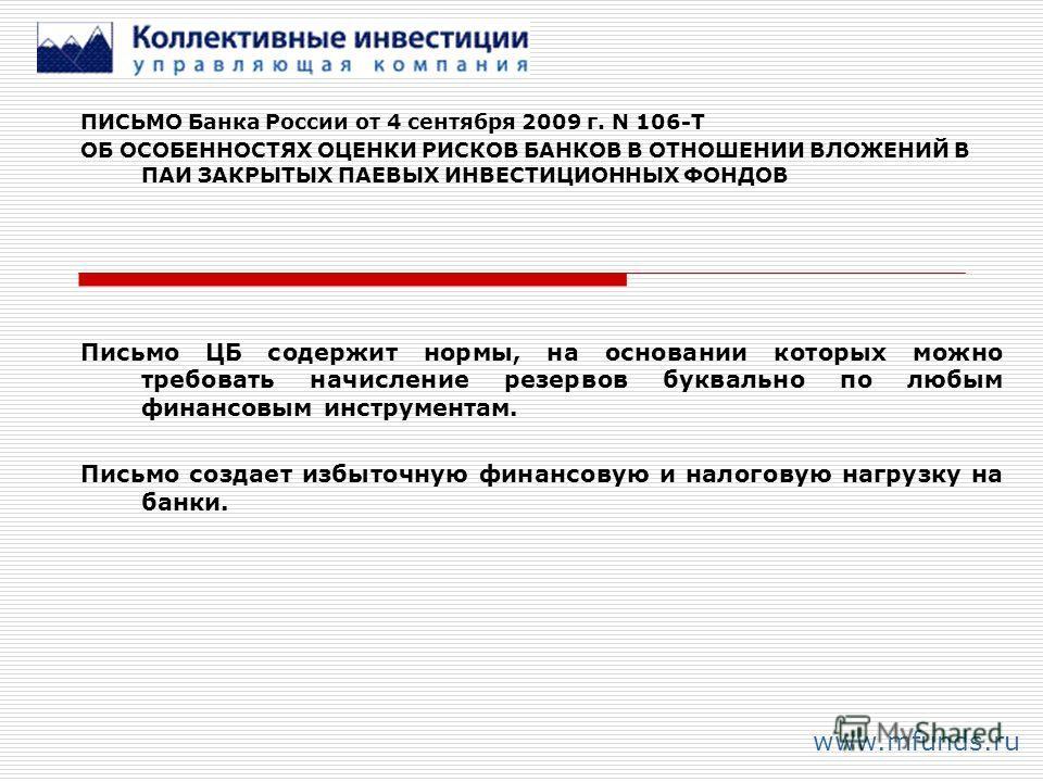 www.mfunds.ru ПИСЬМО Банка России от 4 сентября 2009 г. N 106-Т ОБ ОСОБЕННОСТЯХ ОЦЕНКИ РИСКОВ БАНКОВ В ОТНОШЕНИИ ВЛОЖЕНИЙ В ПАИ ЗАКРЫТЫХ ПАЕВЫХ ИНВЕСТИЦИОННЫХ ФОНДОВ Письмо ЦБ содержит нормы, на основании которых можно требовать начисление резервов б