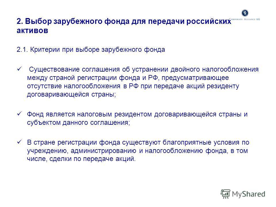 2. Выбор зарубежного фонда для передачи российских активов 2.1. Критерии при выборе зарубежного фонда Существование соглашения об устранении двойного налогообложения между страной регистрации фонда и РФ, предусматривающее отсутствие налогообложения в