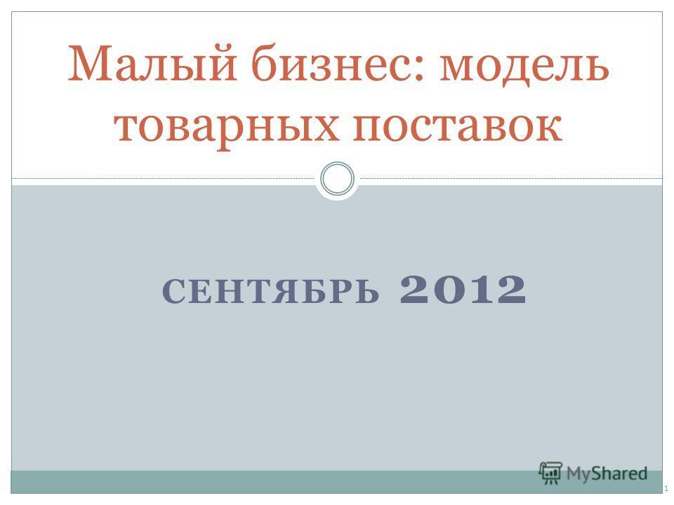 СЕНТЯБРЬ 2012 Малый бизнес: модель товарных поставок 1