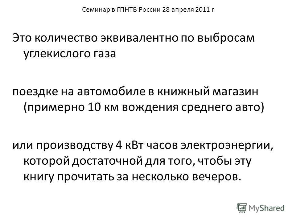 Семинар в ГПНТБ России 28 апреля 2011 г Это количество эквивалентно по выбросам углекислого газа поездке на автомобиле в книжный магазин (примерно 10 км вождения среднего авто) или производству 4 кВт часов электроэнергии, которой достаточной для того