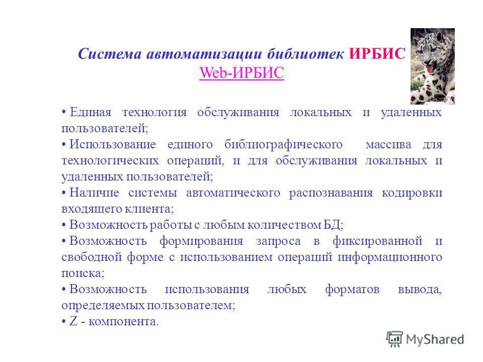 Система автоматизации библиотек ИРБИС Web-ИРБИС Единая технология обслуживания локальных и удаленных пользователей; Использование единого библиографического массива для технологических операций, и для обслуживания локальных и удаленных пользователей;