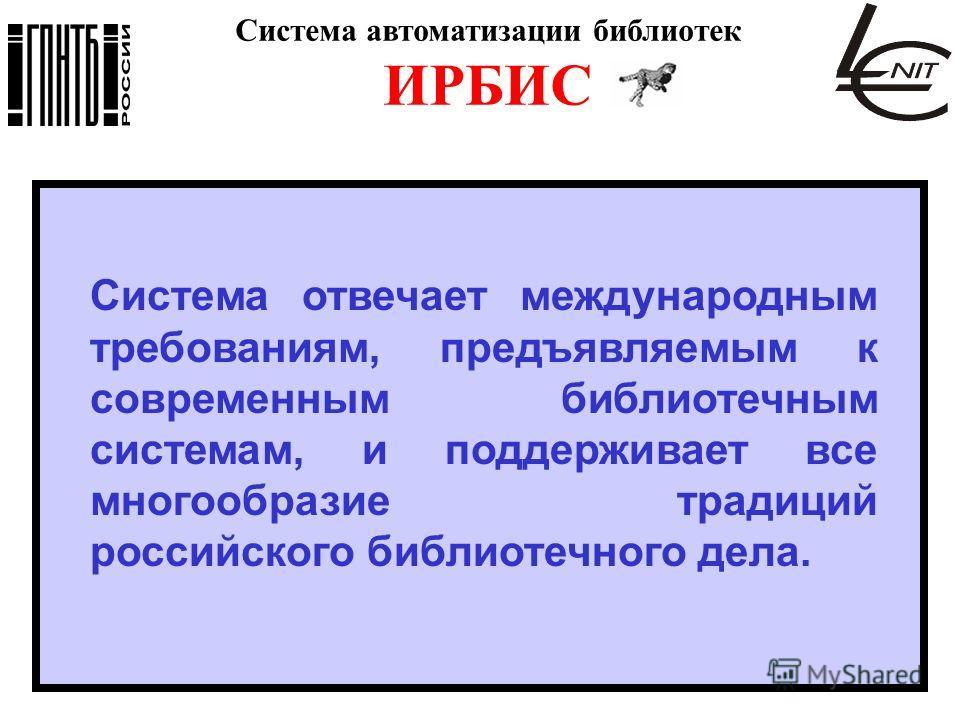 Система автоматизации библиотек ИРБИС Система отвечает международным требованиям, предъявляемым к современным библиотечным системам, и поддерживает все многообразие традиций российского библиотечного дела.