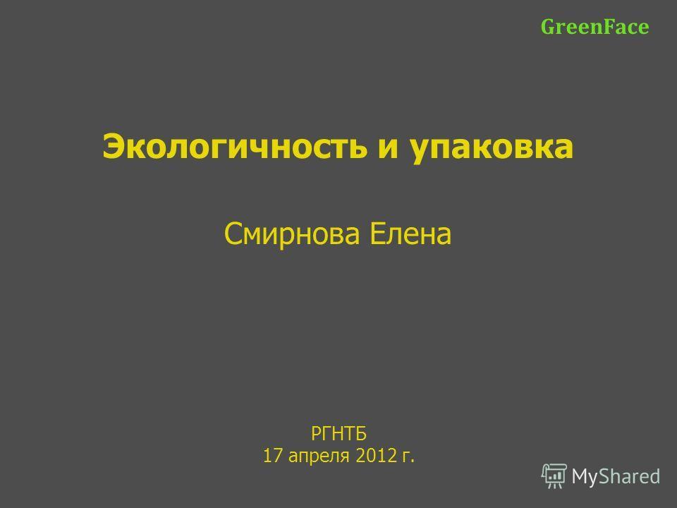 РГНТБ 17 апреля 2012 г. GreenFace Экологичность и упаковка Смирнова Елена