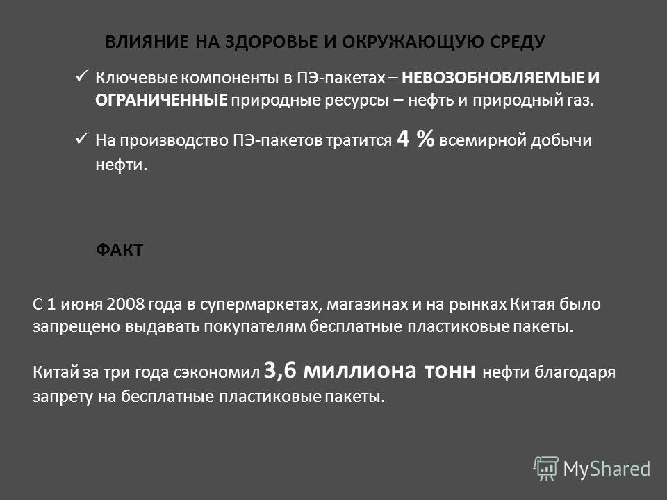 ВЛИЯНИЕ НА ЗДОРОВЬЕ И ОКРУЖАЮЩУЮ СРЕДУ ФАКТ Ключевые компоненты в ПЭ-пакетах – НЕВОЗОБНОВЛЯЕМЫЕ И ОГРАНИЧЕННЫЕ природные ресурсы – нефть и природный газ. На производство ПЭ-пакетов тратится 4 % всемирной добычи нефти. С 1 июня 2008 года в супермаркет