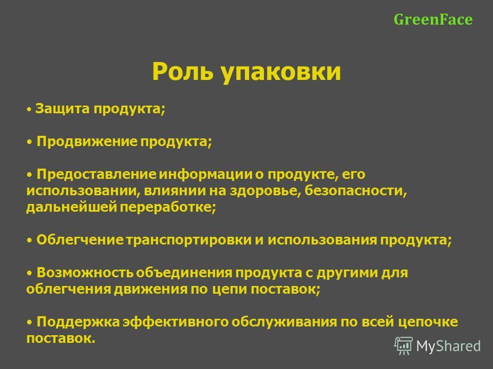 GreenFace Роль упаковки Защита продукта; Продвижение продукта; Предоставление информации о продукте, его использовании, влиянии на здоровье, безопасности, дальнейшей переработке; Облегчение транспортировки и использования продукта; Возможность объеди