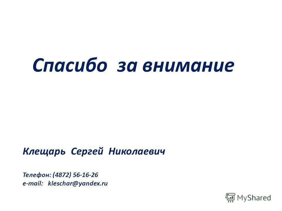Спасибо за внимание Клещарь Сергей Николаевич Телефон: (4872) 56-16-26 е-mail: kleschar@yandex.ru