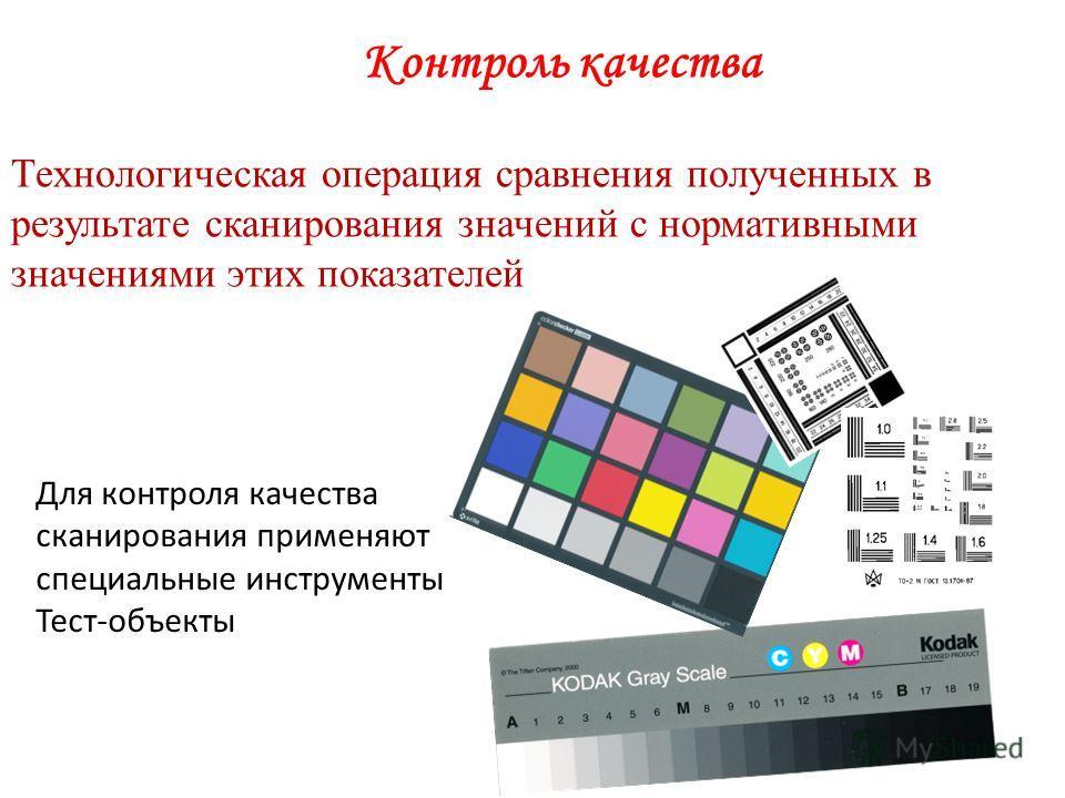 Контроль качества Технологическая операция сравнения полученных в результате сканирования значений с нормативными значениями этих показателей Для контроля качества сканирования применяют специальные инструменты Тест-объекты
