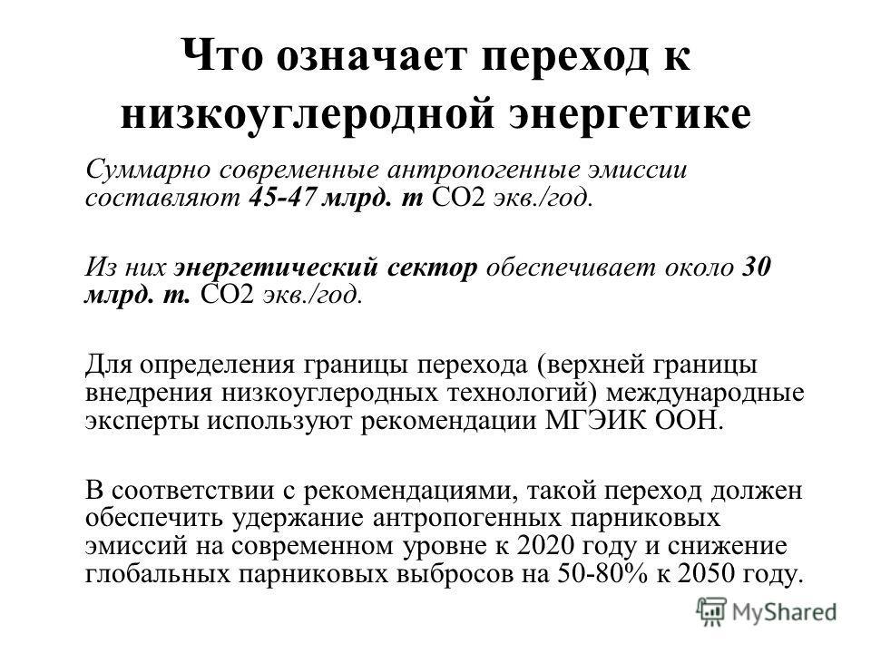 Что означает переход к низкоуглеродной энергетике Суммарно современные антропогенные эмиссии составляют 45-47 млрд. т СО2 экв./год. Из них энергетический сектор обеспечивает около 30 млрд. т. СО2 экв./год. Для определения границы перехода (верхней гр