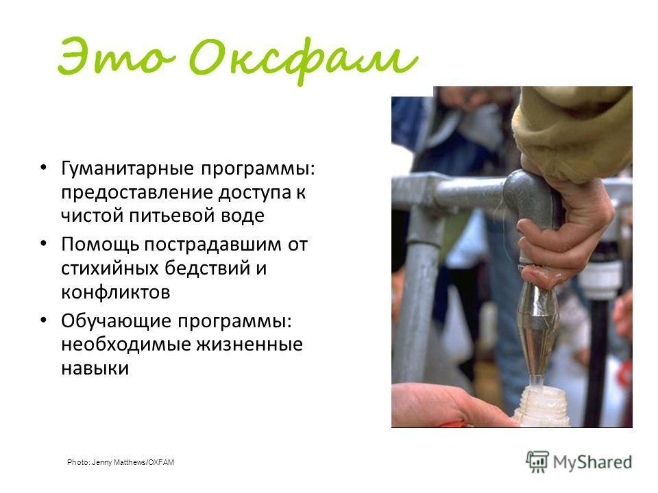Гуманитарные программы: предоставление доступа к чистой питьевой воде Помощь пострадавшим от стихийных бедствий и конфликтов Обучающие программы: необходимые жизненные навыки Photo: Jenny Matthews/OXFAM