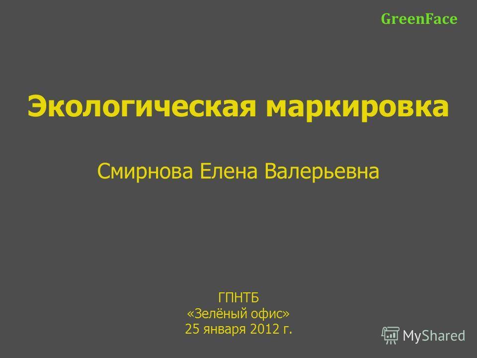ГПНТБ «Зелёный офис» 25 января 2012 г. GreenFace Экологическая маркировка Смирнова Елена Валерьевна