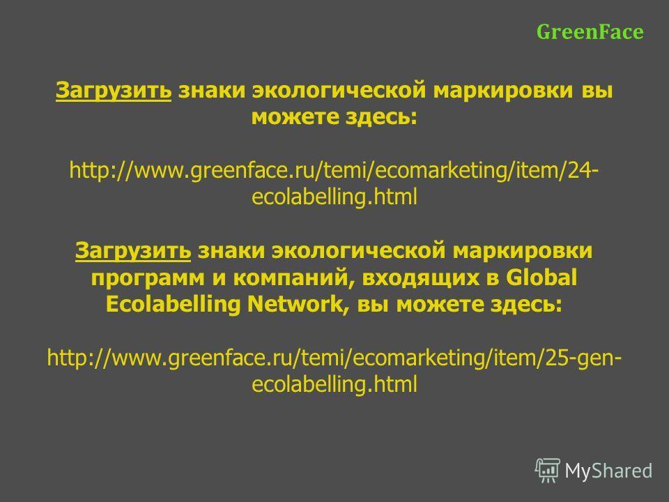 Загрузить знаки экологической маркировки вы можете здесь: http://www.greenface.ru/temi/ecomarketing/item/24- ecolabelling.html Загрузить знаки экологической маркировки программ и компаний, входящих в Global Ecolabelling Network, вы можете здесь: http