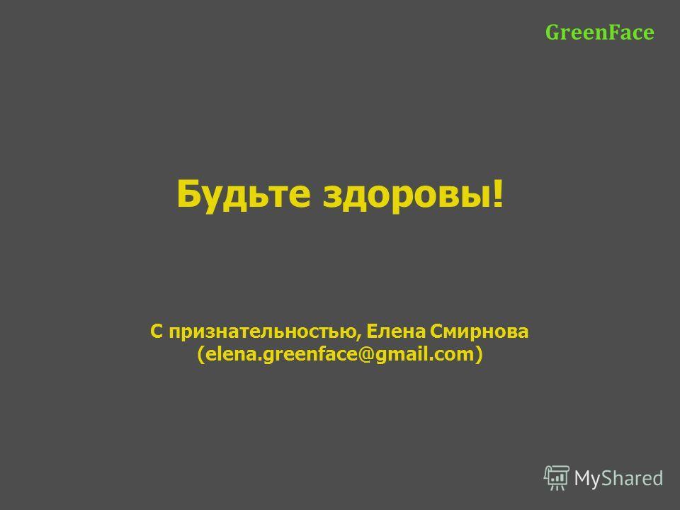 Будьте здоровы! С признательностью, Елена Смирнова (elena.greenface@gmail.com) GreenFace