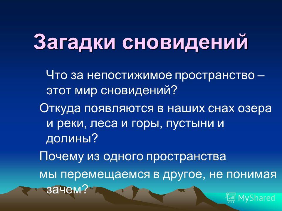 Загадки сновидений Что за непостижимое пространство – этот мир сновидений? Откуда появляются в наших снах озера и реки, леса и горы, пустыни и долины? Почему из одного пространства мы перемещаемся в другое, не понимая зачем?