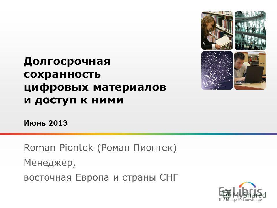 1 Долгосрочная сохранность цифровых материалов и доступ к ними Июнь 2013 Roman Piontek (Роман Пионтек) Менеджер, восточная Европа и страны СНГ