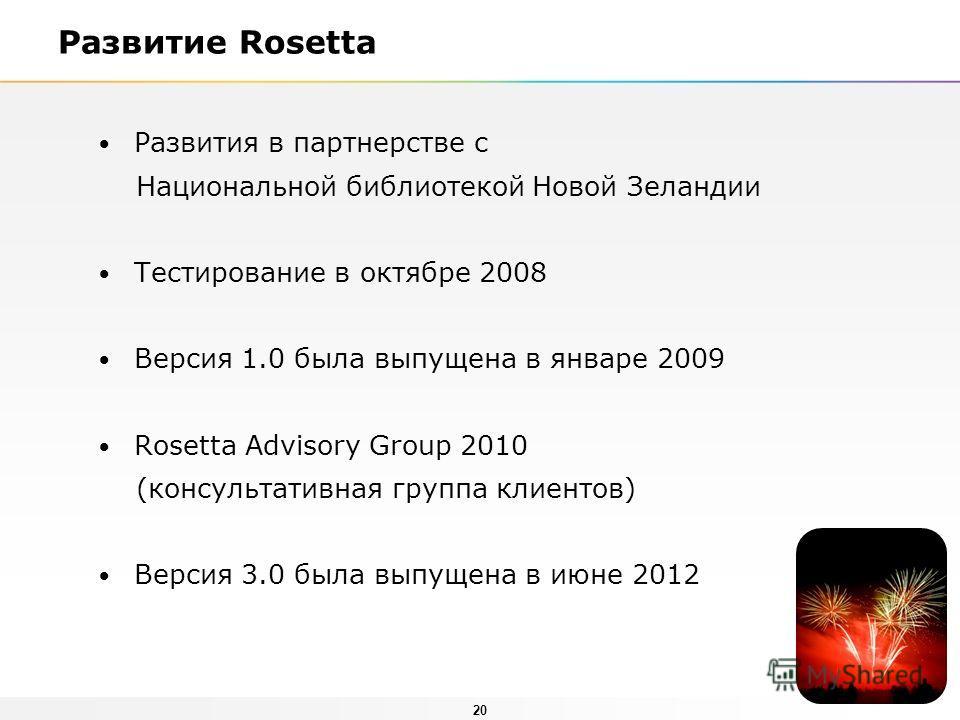 20 Развитие Rosetta Развития в партнерстве с Национальной библиотекой Новой Зеландии Тестирование в октябре 2008 Версия 1.0 была выпущена в январе 2009 Rosetta Advisory Group 2010 (консультативная группа клиентов) Версия 3.0 была выпущена в июне 2012