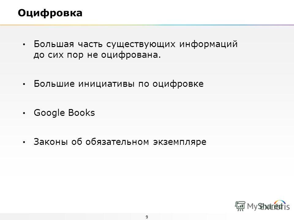 9 Оцифровка Большая часть существующих информаций до сих пор не оцифрована. Большие инициативы по оцифровке Google Books Законы об обязательном экземпляре