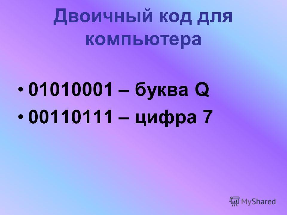 Двоичный код для компьютера 01010001 – буква Q 00110111 – цифра 7