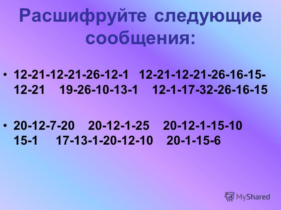 Расшифруйте следующие сообщения: 12-21-12-21-26-12-1 12-21-12-21-26-16-15- 12-21 19-26-10-13-1 12-1-17-32-26-16-15 20-12-7-20 20-12-1-25 20-12-1-15-10 15-1 17-13-1-20-12-10 20-1-15-6