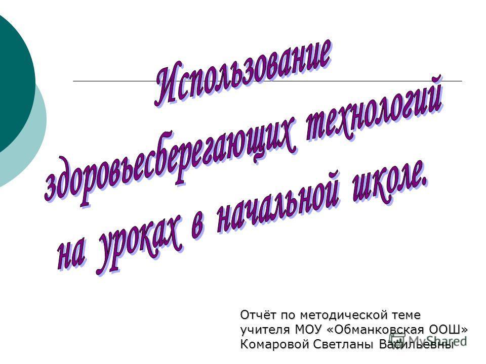 Отчёт по методической теме учителя МОУ «Обманковская ООШ» Комаровой Светланы Васильевны