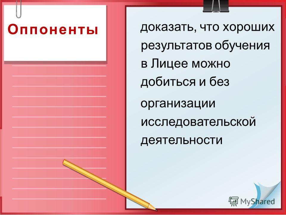 Оппоненты доказать, что хороших результатов обучения в Лицее можно добиться и без организации исследовательской деятельности