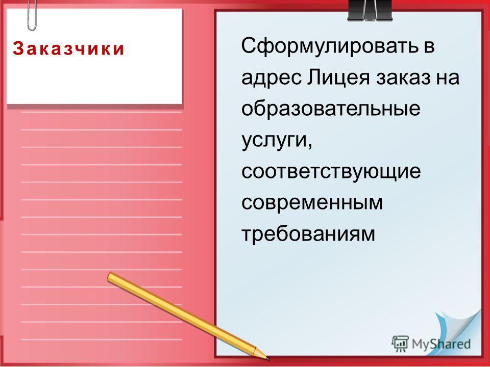 Заказчики Сформулировать в адрес Лицея заказ на образовательные услуги, соответствующие современным требованиям