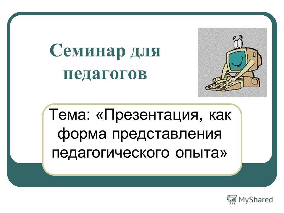 Семинар для педагогов Тема: «Презентация, как форма представления педагогического опыта»