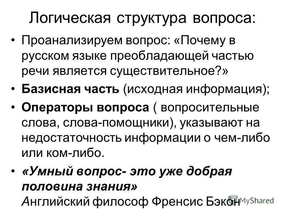 Логическая структура вопроса: Проанализируем вопрос: «Почему в русском языке преобладающей частью речи является существительное?» Базисная часть (исходная информация); Операторы вопроса ( вопросительные слова, слова-помощники), указывают на недостато