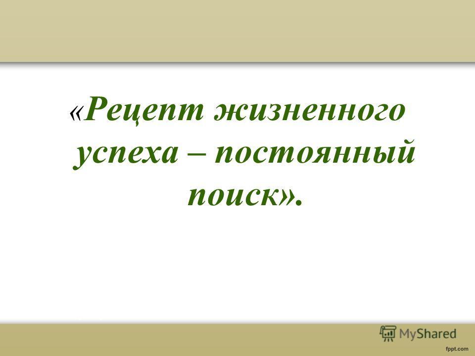 « Рецепт жизненного успеха – постоянный поиск».