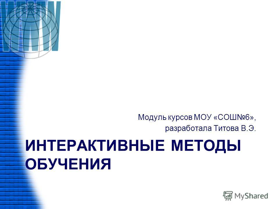 ИНТЕРАКТИВНЫЕ МЕТОДЫ ОБУЧЕНИЯ Модуль курсов МОУ «СОШ6», разработала Титова В.Э.