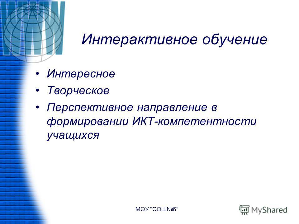 Интерактивное обучение Интересное Творческое Перспективное направление в формировании ИКТ-компетентности учащихся МОУ СОШ6