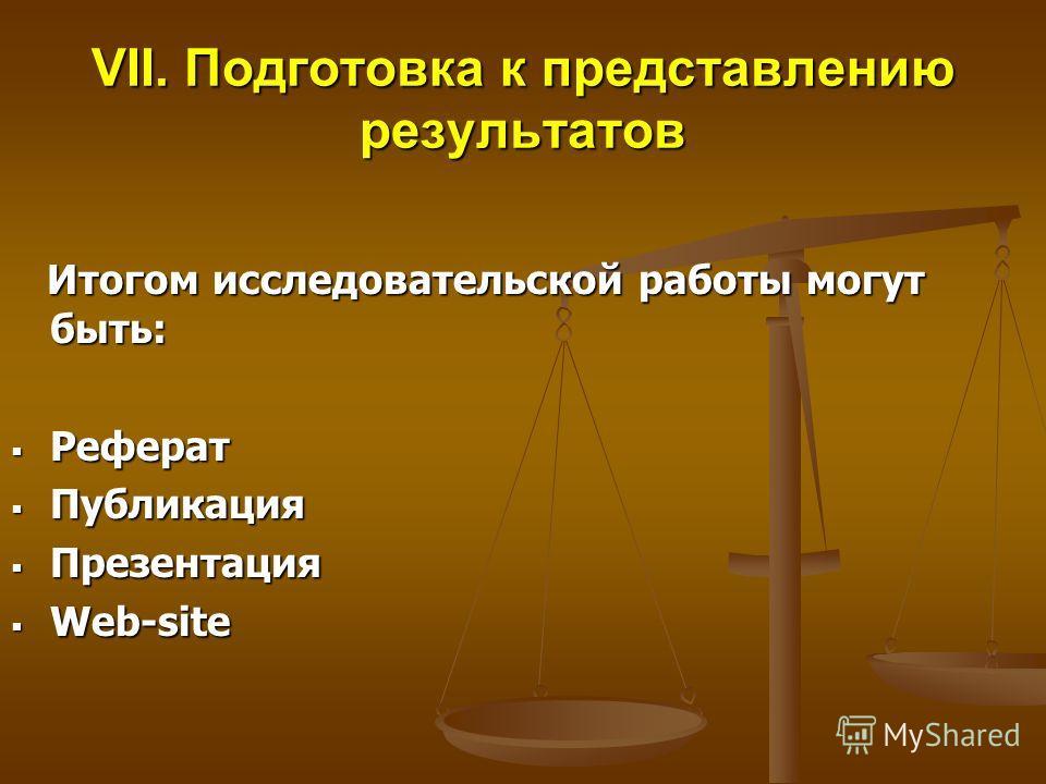 VII. Подготовка к представлению результатов Итогом исследовательской работы могут быть: Итогом исследовательской работы могут быть: Реферат Реферат Публикация Публикация Презентация Презентация Web-site Web-site