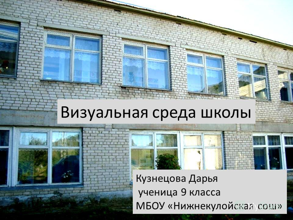 Визуальная среда школы Кузнецова Дарья ученица 9 класса МБОУ «Нижнекулойская сош»