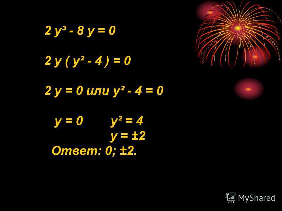 2 у³ - 8 у = 0 2 у ( у² - 4 ) = 0 2 у = 0 или у² - 4 = 0 у = 0 у² = 4 у = ±2 Ответ: 0; ±2.