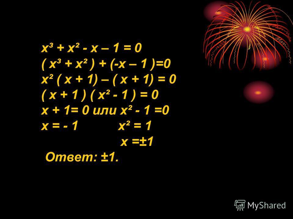 х³ + х² - х – 1 = 0 ( х³ + х² ) + (-х – 1 )=0 х² ( х + 1) – ( х + 1) = 0 ( х + 1 ) ( х² - 1 ) = 0 х + 1= 0 или х² - 1 =0 х = - 1 х² = 1 х =±1 Ответ: ±1.